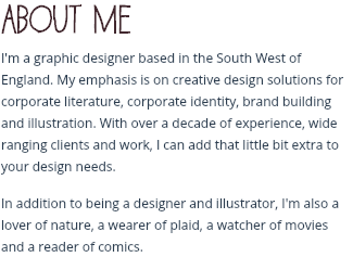 About me I'm a graphic designer based in the South West of England. My emphasis is on creative design solutions for corporate literature, corporate identity, brand building and illustration. With over a decade of experience, wide ranging clients and work, I can add that little bit extra to your design needs. In addition to being a designer and illustrator, I'm also a lover of nature, a wearer of plaid, a watcher of movies and a reader of comics.